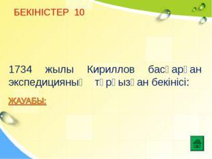 БЕКІНІСТЕР 10 1734 жылы Кириллов басқарған экспедицияның тұрғызған бекінісі: