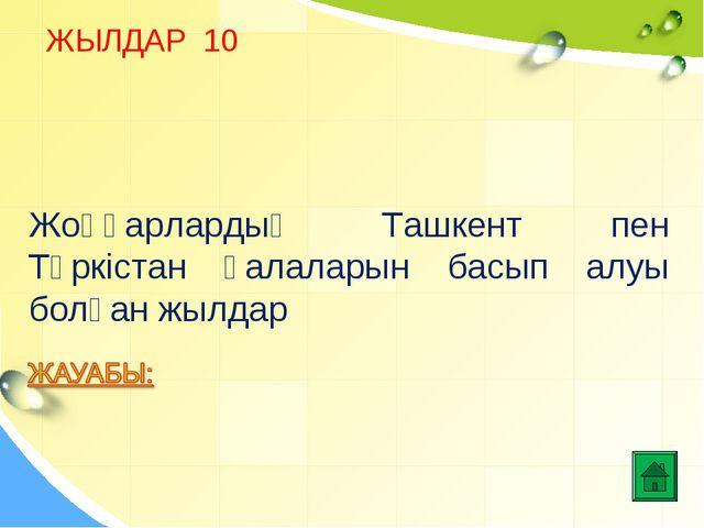 ЖЫЛДАР 10 Жоңғарлардың Ташкент пен Түркістан қалаларын басып алуы болған жылдар