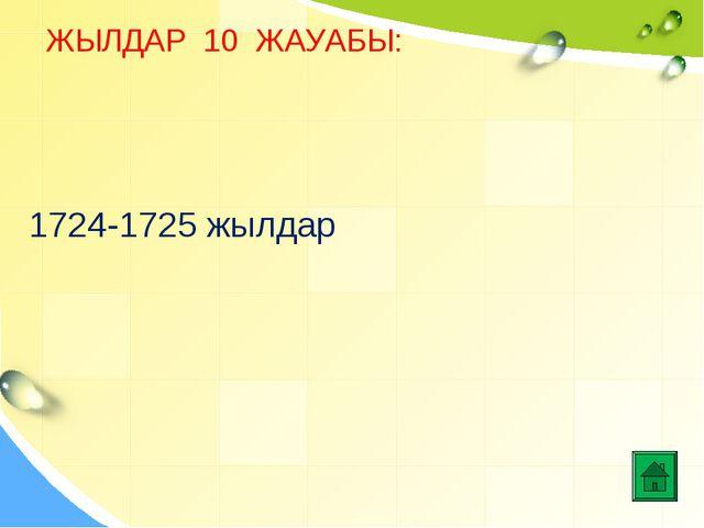 ЖЫЛДАР 10 ЖАУАБЫ: 1724-1725 жылдар