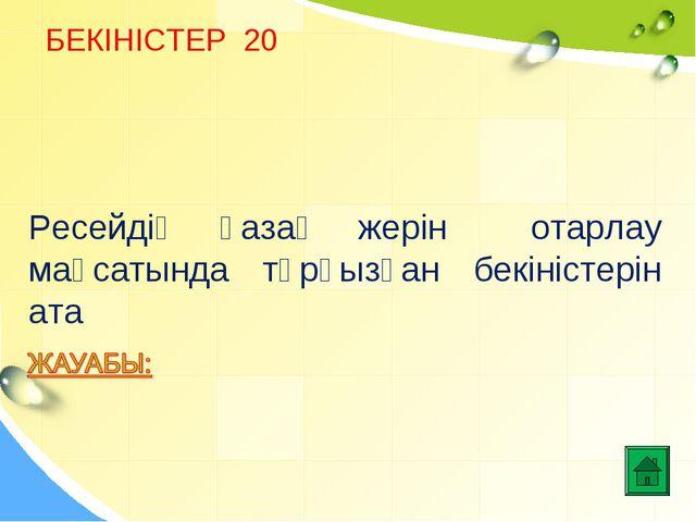 БЕКІНІСТЕР 20 Ресейдің қазақ жерін отарлау мақсатында тұрғызған бекіністерін...