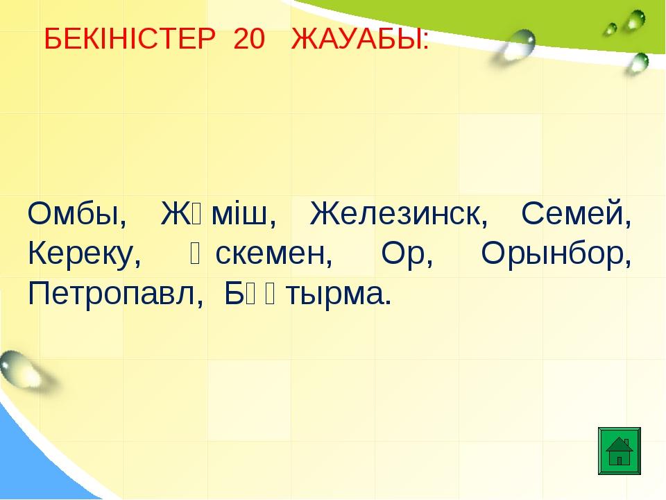 БЕКІНІСТЕР 20 ЖАУАБЫ: Омбы, Жәміш, Железинск, Семей, Кереку, Өскемен, Ор, Оры...