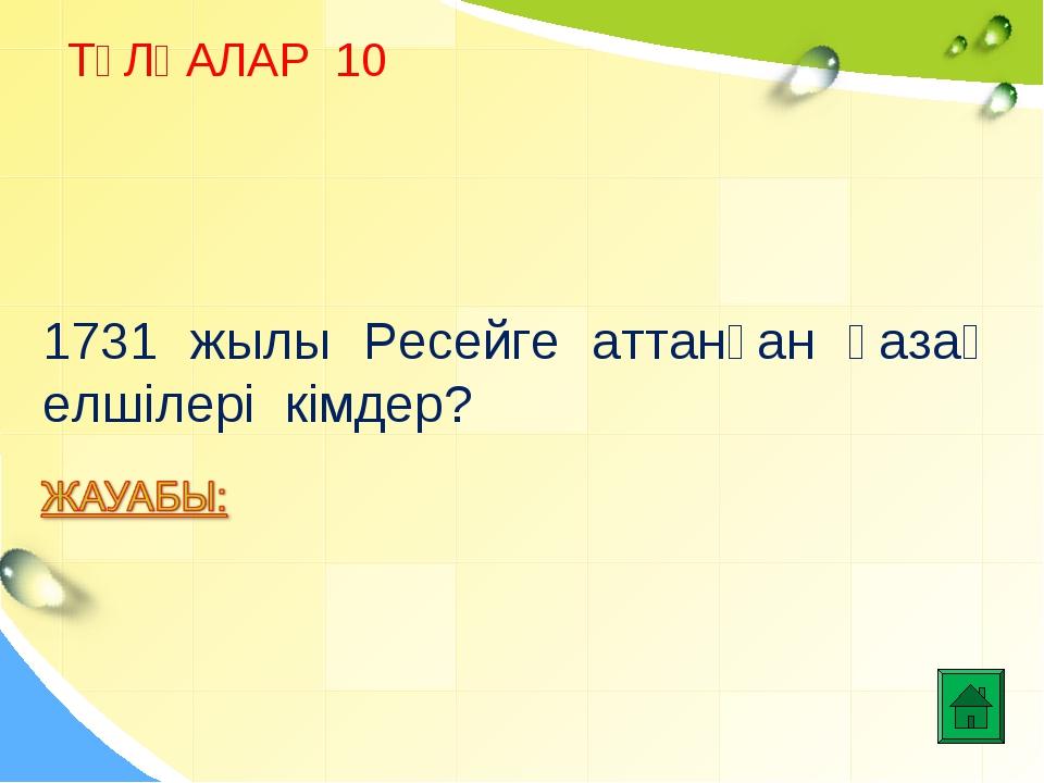 ТҰЛҒАЛАР 10 1731 жылы Ресейге аттанған қазақ елшілері кімдер?