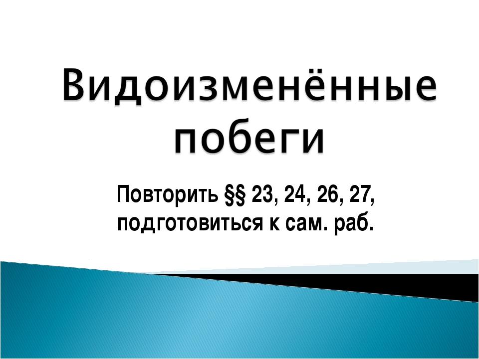 Повторить §§ 23, 24, 26, 27, подготовиться к сам. раб.