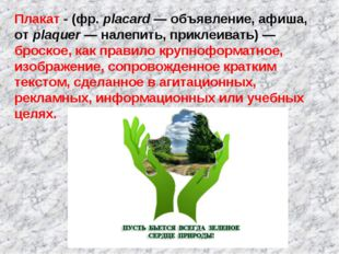 Плакат - (фр. placard — объявление, афиша, от plaquer — налепить, приклеивать