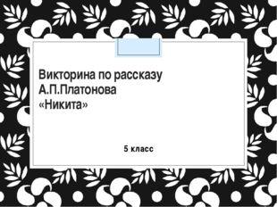 Викторина по рассказу А.П.Платонова «Никита» 5 класс