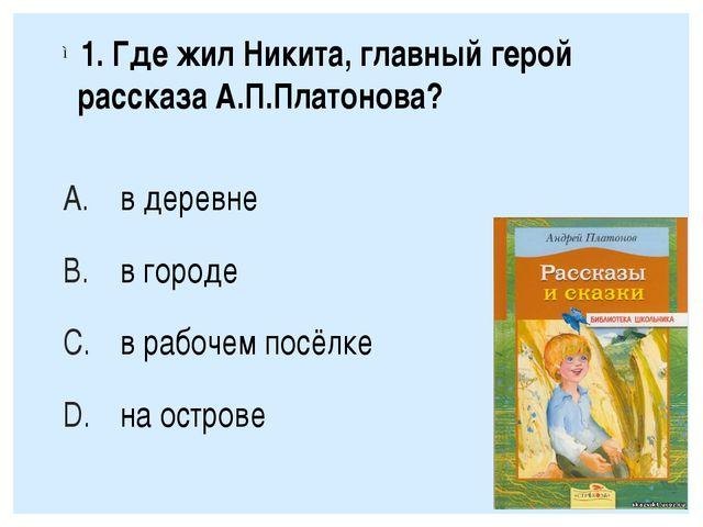 1. Где жил Никита, главный герой рассказа А.П.Платонова? в деревне в городе...