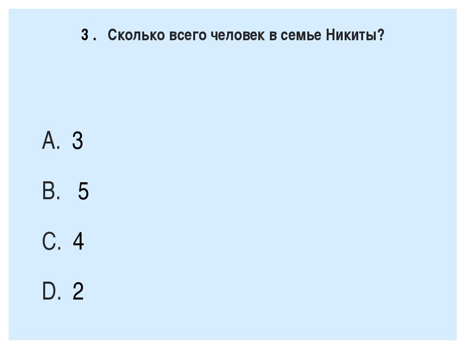 3. Сколько всего человек в семье Никиты? 3 5 4 2