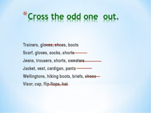 Trainers, gloves, shoes, boots Scarf, gloves, socks, shorts Jeans, trousers,