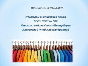 ПРОЕКТ ПОДГОТОВЛЕН Учителем английского языка ГБОУ СОШ № 336 Невского района