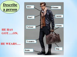Describe a person HE HAS GOT…..ON. Glasses Scarf Jacket Shirt Pullover Gloves