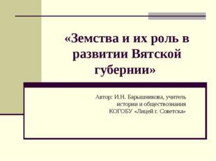 «Земства и их роль в развитии Вятской губернии» Автор: И.Н. Барышникова, учит