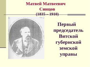 Матвей Матвеевич Синцов (1835 – 1910) Первый председатель Вятской губернской