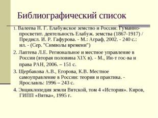 Библиографический список 1. Валеева Н. Г. Елабужское земство и Россия: Гуманн