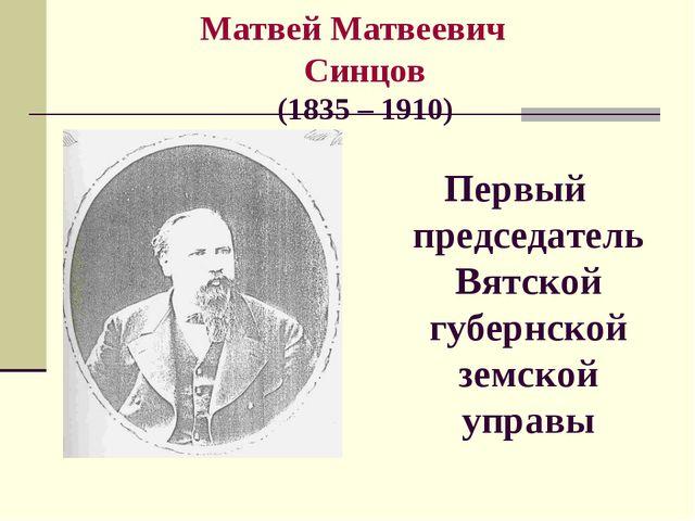 Матвей Матвеевич Синцов (1835 – 1910) Первый председатель Вятской губернской...
