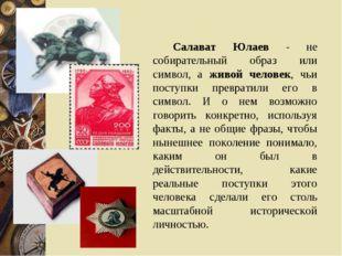 Салават Юлаев - не собирательный образ или символ, а живой человек, чь