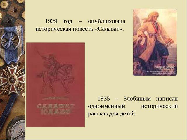 1929 год – опубликована историческая повесть «Салават». 1935 – Злобиным напис...