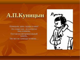 А.П.Куницын Куницыну дань сердца и вина! Он создал нас, он воспитал наш пламе
