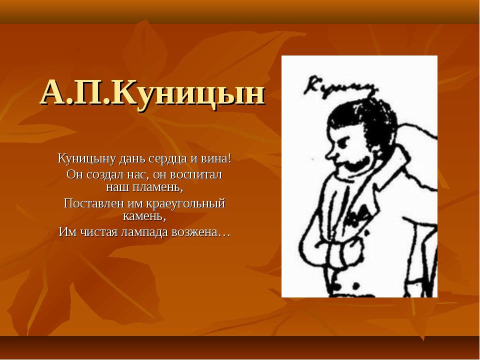 А.П.Куницын Куницыну дань сердца и вина! Он создал нас, он воспитал наш пламе...