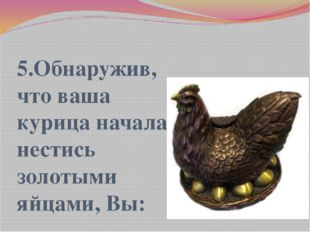 5.Обнаружив, что ваша курица начала нестись золотыми яйцами, Вы: