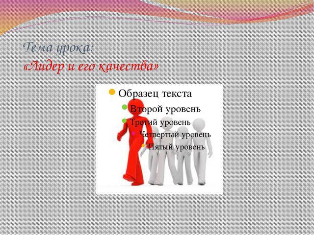 Тема урока: «Лидер и его качества»