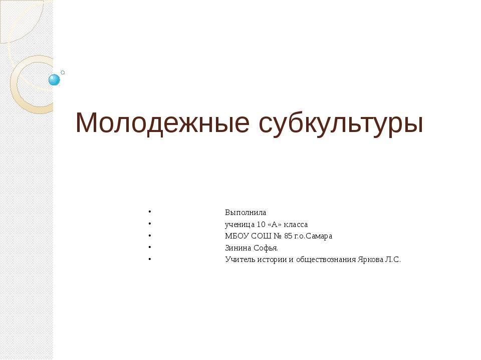 Молодежные субкультуры Выполнила ученица 10 «А» класса МБОУ СОШ № 85 г.о.Сама...