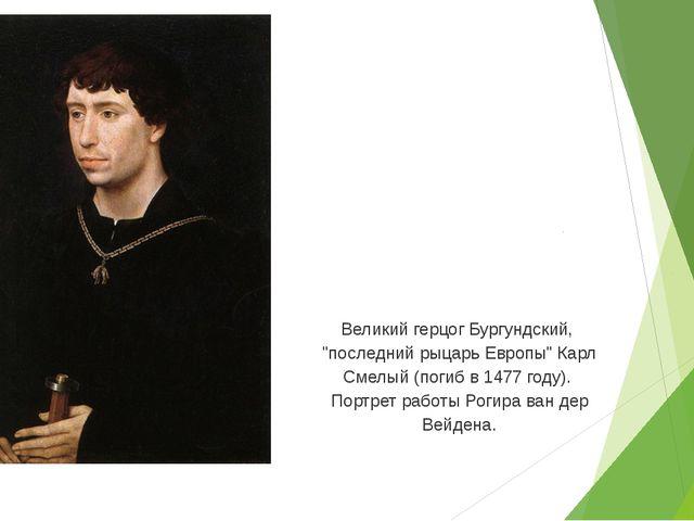 """Великий герцог Бургундский, """"последний рыцарь Европы"""" Карл Смелый (погиб в 1..."""