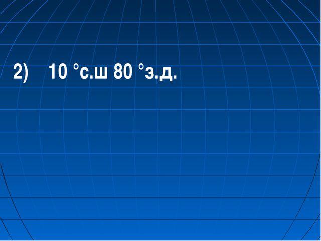 2) 10 °с.ш 80 °з.д.