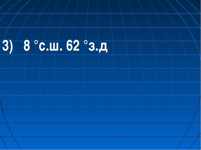3) 8 °с.ш. 62 °з.д