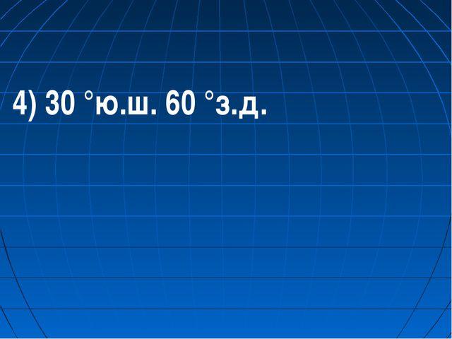 4) 30 °ю.ш. 60 °з.д.
