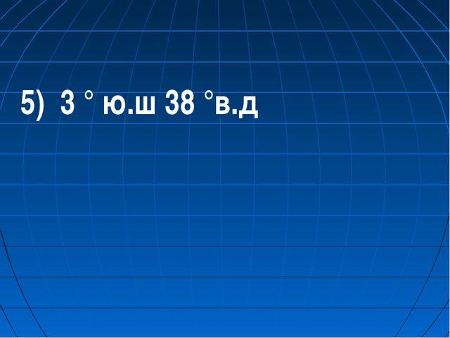 5) 3 ° ю.ш 38 °в.д