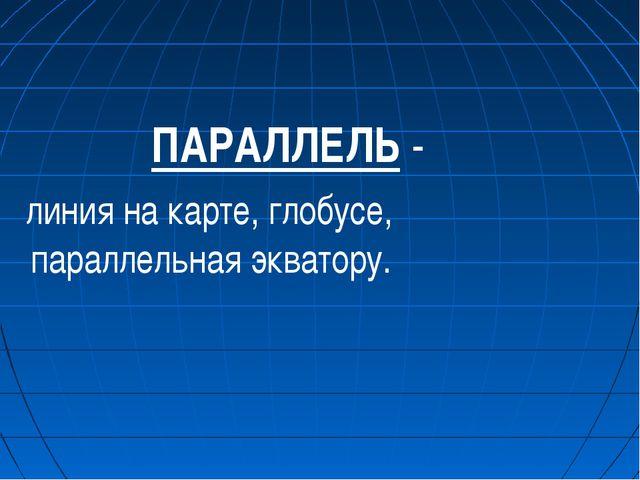 ПАРАЛЛЕЛЬ - линия на карте, глобусе, параллельная экватору.