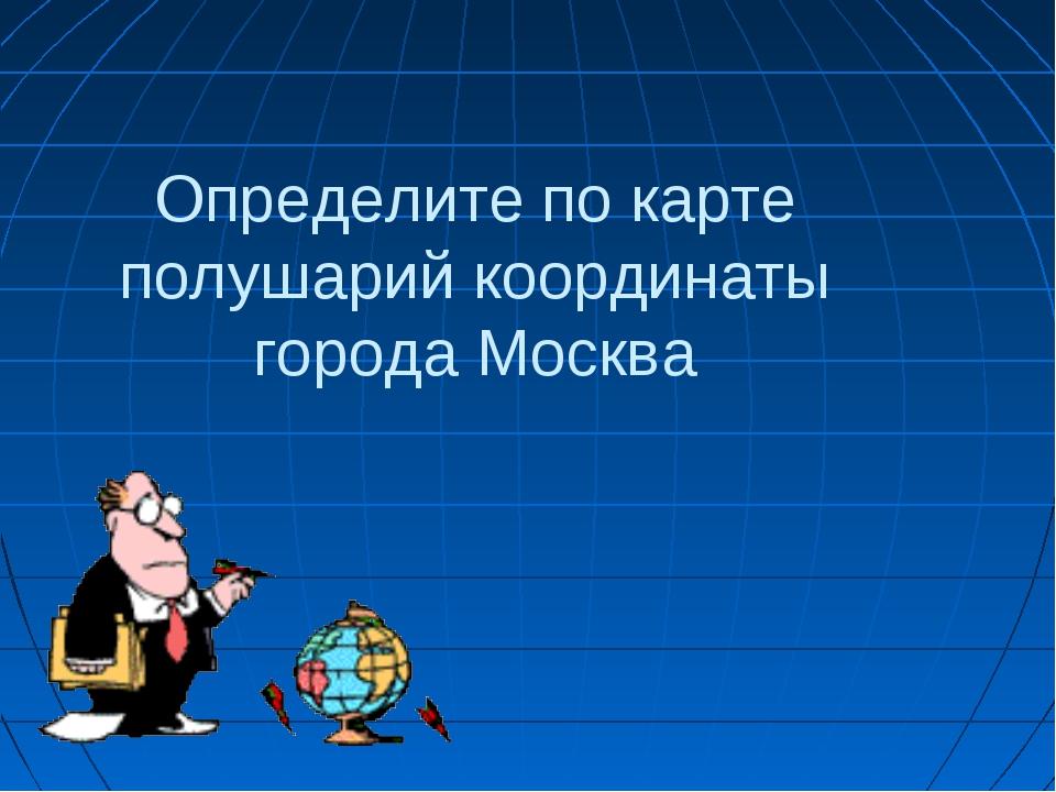 Определите по карте полушарий координаты города Москва