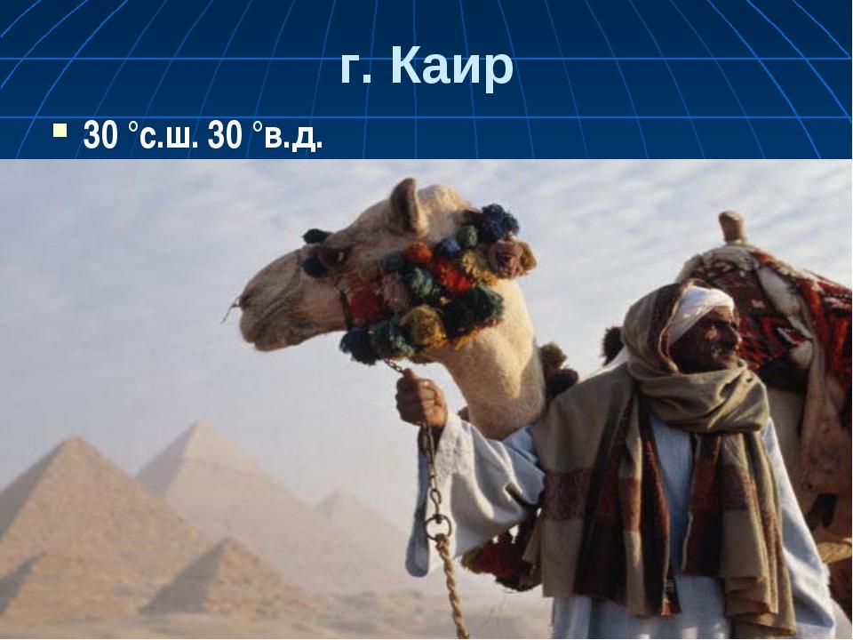 г. Каир 30 °с.ш. 30 °в.д.