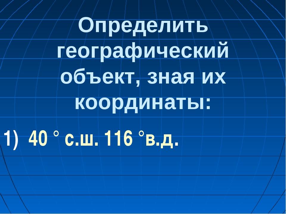 Определить географический объект, зная их координаты: 1) 40 ° с.ш. 116 °в.д.