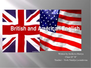 "British and American English Written by Serikova Mariya Class 10"" B"" Teacher"