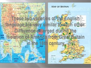 These two varieties of the English language are very similar to each other. D