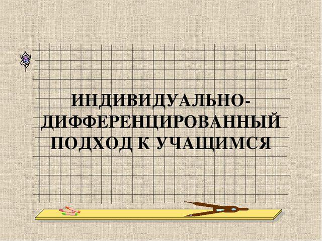 ИНДИВИДУАЛЬНО-ДИФФЕРЕНЦИРОВАННЫЙ ПОДХОД К УЧАЩИМСЯ