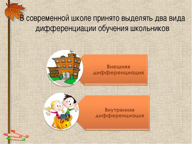 В современной школе принято выделять два вида дифференциации обучения школьни...