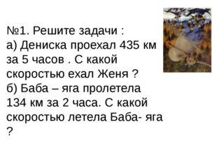 №1. Решите задачи : а) Дениска проехал 435 км за 5 часов . С какой скоростью