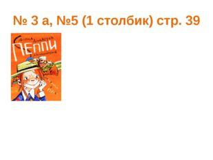 № 3 а, №5 (1 столбик) стр. 39