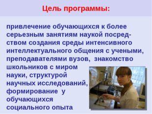 Цель программы: привлечение обучающихся к более серьезным занятиям наукой пос