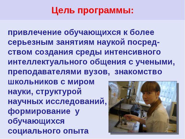 Цель программы: привлечение обучающихся к более серьезным занятиям наукой пос...