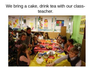 We bring a cake, drink tea with our class-teacher.