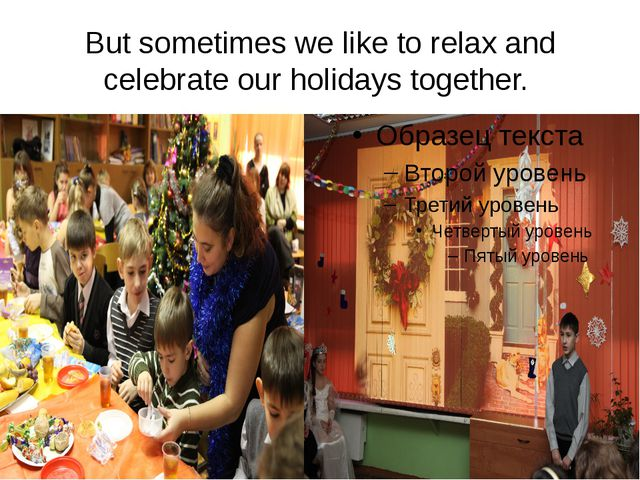 But sometimes we like to relax and celebrate our holidays together.