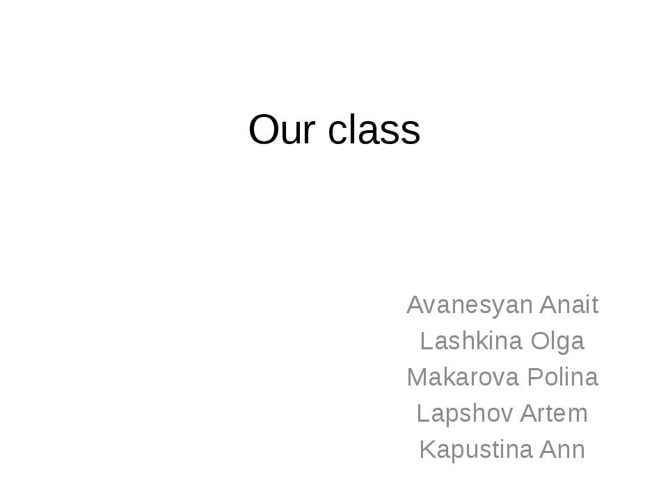 Our class Avanesyan Anait Lashkina Olga Makarova Polina Lapshov Artem Kapusti...