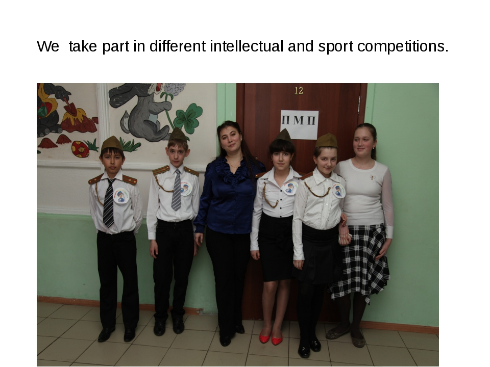 We take part in different intellectual and sport competitions.