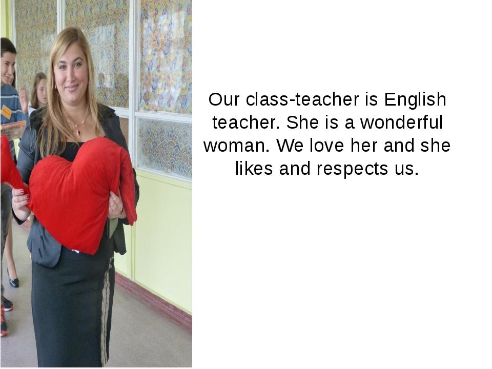 Our class-teacher is English teacher. She is a wonderful woman. We love her a...