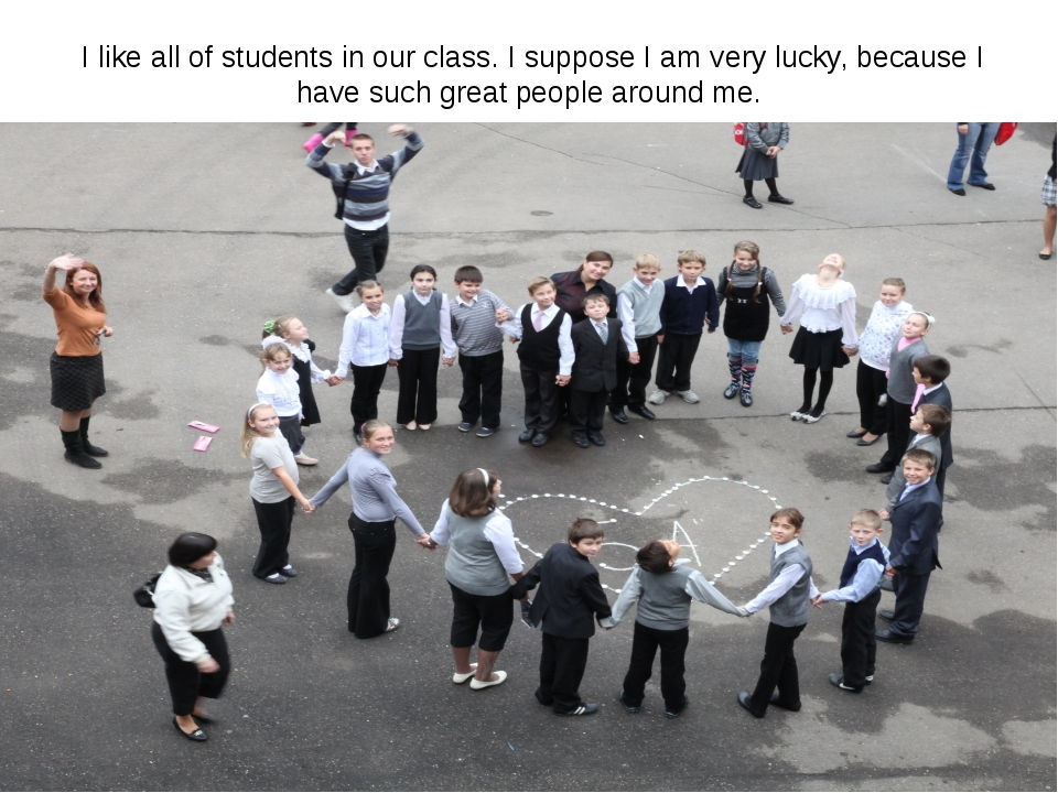 I like all of students in our class. I suppose I am very lucky, because I ha...