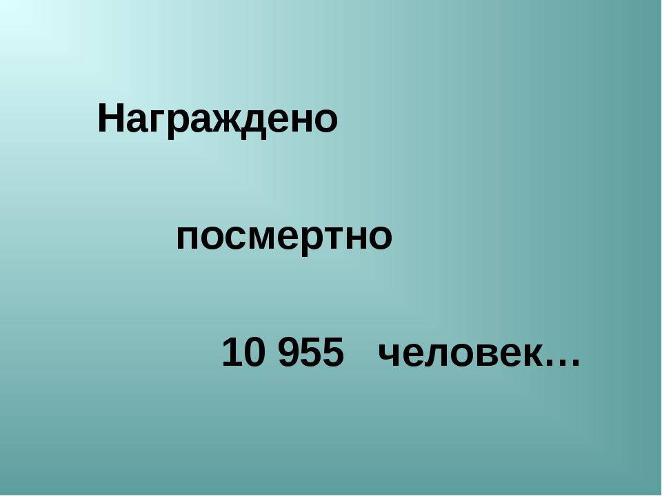 Награждено посмертно 10955 человек…