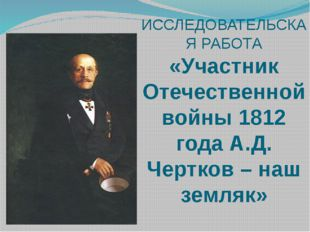 ИССЛЕДОВАТЕЛЬСКАЯ РАБОТА «Участник Отечественной войны 1812 года А.Д. Чертков